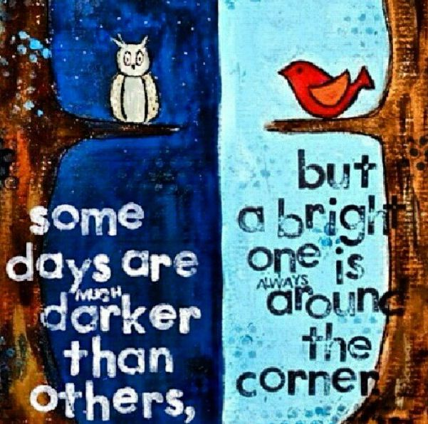 Some Days Are Much Darker Than Others But A Bright One Is Always